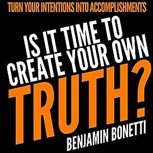 Is It Time to Create Your Own Truth?: Turn Your Intentions into Accomplishments Hörbuch von Benjamin Bonettti Gesprochen von: Brian McKiernan