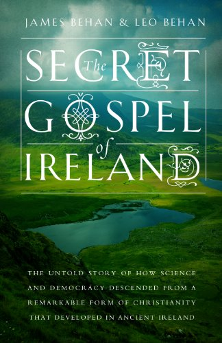 The Secret Gospel of Ireland: The Untold Story of How Science and Democracy Descended From a Remarkable Form of Christianity That Developed in Ancient Ireland