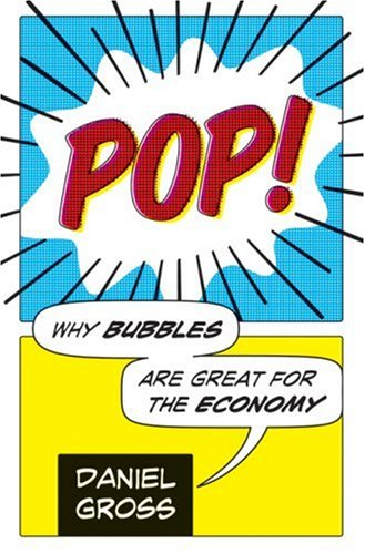 Pop!: Why Bubbles Are Great For The Economy, Daniel Gross