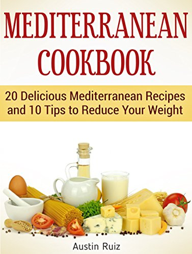 Mediterranean Cookbook: 20 Delicious Mediterranean Recipes and 10 Tips to Reduce Your Weight (Mediterranean Cookbook, mediterranean diet, the mediterranean diet) by Austin Ruiz