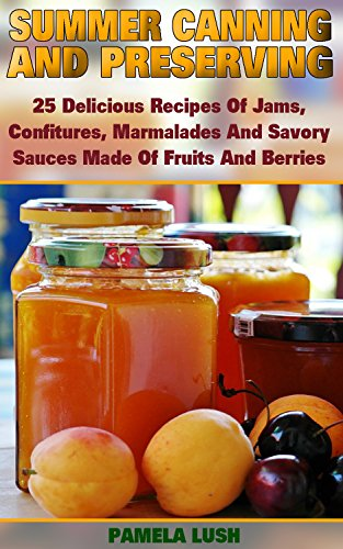 Summer Canning And Preserving: 25 Delicious Recipes Of Jams, Confitures, Marmalades And Savory Sauces Made Of Fruits And Berries: (Canning And Preserving ... Recipes) ((Pressure Canning Recipes)) by Pamela Lush