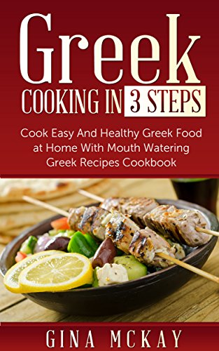 Greek Cooking in 3 Steps: Cook Easy And Healthy Greek Food at Home With Mouth Watering Greek Recipes Cookbook by Gina McKay