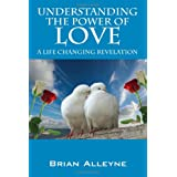 Understanding the Power of Love: A Life Changing Revelation ~ Brian Alleyne