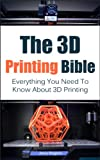 The 3D Printing Bible: Everything You Need To Know About 3D Printing (3D Printing, 3D Modelling, Additive Manufacturing, 3D Printers)