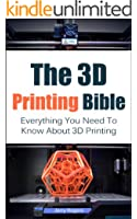 The 3D Printing Bible: Everything You Need To Know About 3D Printing (3D Printing, 3D Modelling, Additive Manufacturing, 3D Printers Book 1)