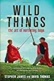 Wild Things: The Art of Nurturing Boys [Paperback]