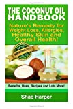The Coconut Oil Handbook: Nature&#39;s Remedy for Weightloss, Allergies, Healthy Skin and Overall Health - Benefits, Uses, Recipes and Lots More!