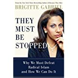 They Must Be Stopped: Why We Must Defeat Radical Islam and How We Can Do It ~ Brigitte Gabriel