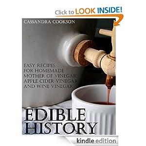 Edible History: Easy Recipes for Homemade Mother of Vinegar, Apple Cider Vinegar, and Wine Vinegar