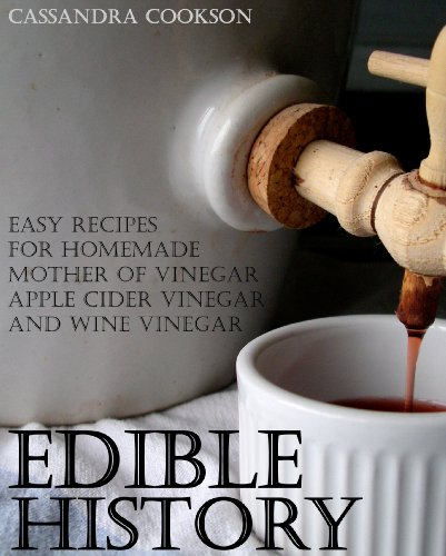 Edible History: Easy Recipes for Homemade Mother of Vinegar, Apple Cider Vinegar, and Wine Vinegar Cassandra Cookson