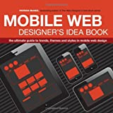 The Mobile Web Designers Idea Book: The Ultimate Guide to Trends, Themes and Styles in Mobile Web Design
