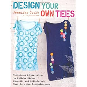 Design Your Own Tees: Techniques and Inspiration to Stitch, Stamp, Stencil, and Silk-Screen Your Very Own T-Shirts