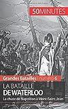 La bataille de Waterloo: La chute de Napoléon à Mont-Saint-Jean
