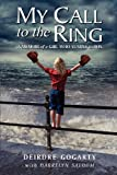 Deirdre Gogarty My Call to the Ring: A Memoir of a Girl Who Yearns to Box