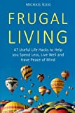 Frugal Living: 47 Useful Life Hacks to Help You Spend Less, Live a Good Life, and Have Peace of Mind