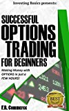 Options Trading Successfully for Beginners: (w/ FREE BONUSES) Making Money with Options in just a FEW HOURS! (Investing Basics, Investing, Stocks, Stock ... Strategies, Options Made Easy Book 1)