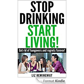 Stop Drinking Start Living!: Get rid of hangovers and regrets forever! (English Edition)