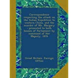 Correspondence respecting the attack on the Indian Expedition to western China, and the murder of Mr. Margary...
