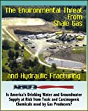 img - for The Environmental Threat from Shale Gas and Hydraulic Fracturing: Is America's Drinking Water and Groundwater Supply at Risk from Toxic and Carcinogenic Chemicals Used by Gas Producers? (CD-ROM) book / textbook / text book