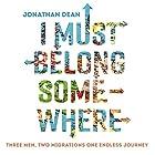 I Must Belong Somewhere: Three men. Two migrations. One endless journey. Hörbuch von Jonathan Dean Gesprochen von: Joe Jameson