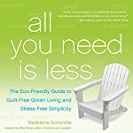 All You Need Is Less: The Eco-Friendly Guide to Guilt-Free Green Living and Stress-Free Simplicity | Madeleine Somerville