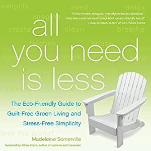 All You Need Is Less: The Eco-Friendly Guide to Guilt-Free Green Living and Stress-Free Simplicity | [Madeleine Somerville]