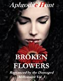 Broken Flowers (Romanced by the Damaged Millionaire, Erotic Romance)