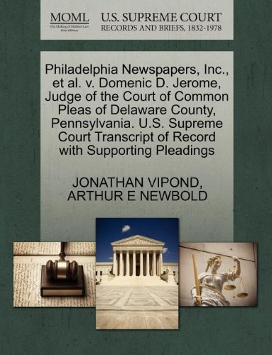 Philadelphia Newspapers, Inc., et al. v. Domenic D. Jerome, Judge of the Court of Common Pleas of Delaware County, Pennsylvania. U.S. Supreme Court Transcript of Record with Supporting Pleadings