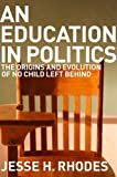 "Jesse Rhodes, ""An Education in Politics: The Origin and Evolution of No Child Left Behind"" (Cornell UP, 2012)"