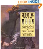 Shooting For The Moon: The Amazing Life and Times of Annie Oakley