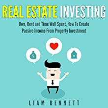 Real Estate Investing: Own, Rent and Time Well Spent, How to Create Passive Income from Property Investment Audiobook by Liam Bennett Narrated by Anthony Colby