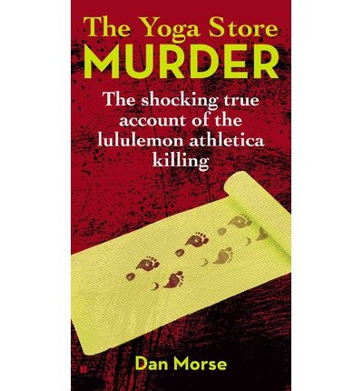 the-yoga-store-murder-the-shocking-true-account-of-the-lululemon-athletica-killing-author-dan-morse-