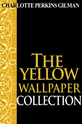 "Charlotte Perkins Gilman - The Yellow Wallpaper Collection: Charlotte Perkins Gilman Gold Books: The perfect selection of books by Charlotte Perkins Gilman, including ""The Yellow Wallpaper"", ""Herland"", and much more"