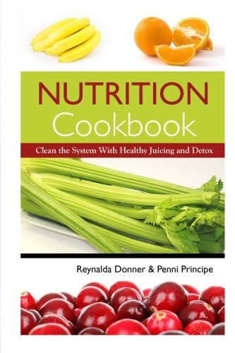 Nutrition Cookbook: Clean the System With Healthy Juicing and Detox by Reynalda Donner, Penni Principe