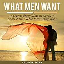 What Men Want: 10 Secrets Every Woman Needs to Know About What Men Really Want: What He Wants, Volume 1 (       UNABRIDGED) by Nelson John Narrated by Leigh Townes