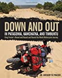 img - for Down and Out in Patagonia, Kamchatka, and Timbuktu: Greg Frazier's Round and Round and Round the World Motorcycle Journey book / textbook / text book