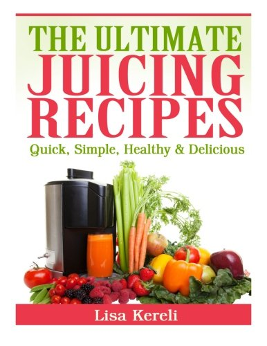 The Ultimate Juicing Recipes: Quick, Simple, Healthy & Delicious by Lisa Kereli