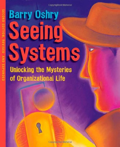 Seeing Systems: Unlocking the Mysteries of Organizational...