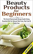 BEAUTY PRODUCTS FOR BEGINNERS 2nd Edition: The Secret Homemade Recipe Guide Using Essential Oils for Natural Skin Care, Hair Care and Body Care (Coconut  Loss, Cleansing, Healing, Detox, Beauty)