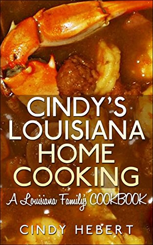 Cindy's Louisiana Home Cooking: A Louisiana Family's COOKBOOK by Cindy Hebert