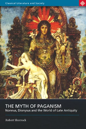 The Myth of Paganism: Nonnus, Dionysus and the World of Late Antiquity (Classical Literature and Society series)