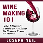 Wine Making 101: The Ultimate Guide to Making Delicious Wine at Home | Joseph Neil