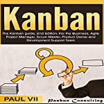 The Kanban Guide: For the Business, Agile Project Manager, Scrum Master, Product Owner and Development Support Team, 2nd Edition |  Paul Vii