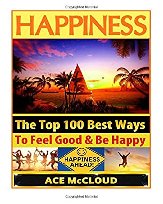 Happiness: The Top 100 Best Ways To Feel Good & Be Happy (How To Be Happy, Happines & Joy, Relieve Stress & Anxiety)