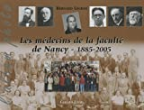 Les m�decins de la facult� de Nancy : 1885-2005