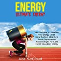Energy: Ultimate Energy: Discover How to Increase Your Energy Levels Using the Best All Natural Foods, Supplements and Strategies for a Life Full of Abundant Energy Audiobook by Ace McCloud,  Food Energy Narrated by Joshua Mackey