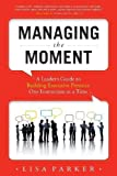 img - for Managing the Moment: A Leader's Guide to Building Executive Presence One Interaction at a Time by Parker, Lisa published by Advantage Media Group (2013) Paperback book / textbook / text book