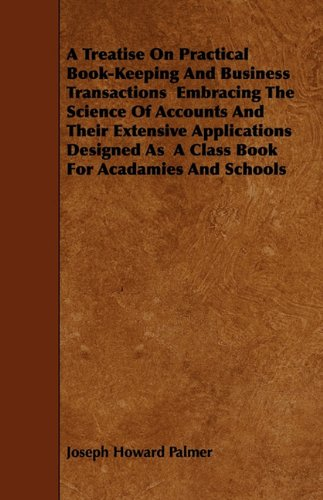 A Treatise On Practical Book-Keeping And Business Transactions  Embracing The Science Of Accounts And Their Extensive Applications Designed As  A Class Book For Acadamies And Schools