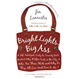 Bright Lights, Big Ass: A Self-Indulgent, Surly, Ex-Sorority Girl's Guide to Why it Often Sucks in the City, or Who are These Idiots and Why Do They All Live Next Door to Me? ~ Jen Lancaster