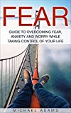 Fear: Guide To Overcoming Fear, Anxiety and Worry While Taking Control Of Your Life